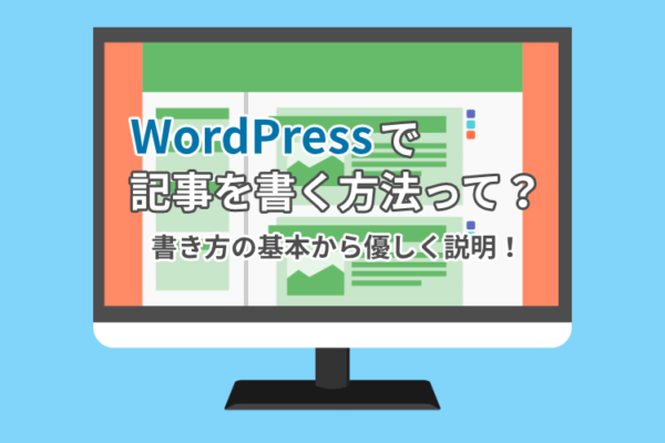WordPressで記事を書く方法って?書き方の基本から優しく説明!