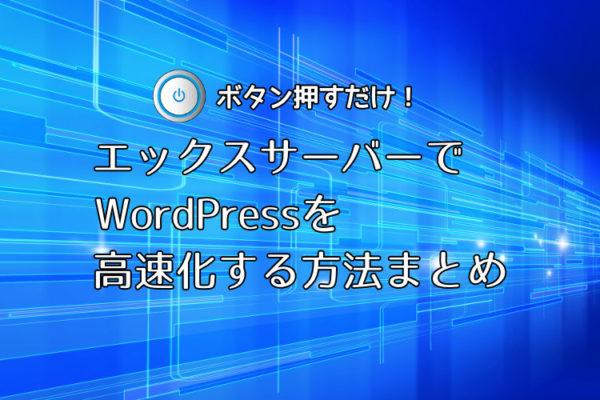 ボタン押すだけ!エックスサーバーでWordPressを高速化する方法まとめ