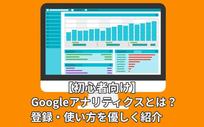 【初心者向け】Googleアナリティクスとは?登録・使い方を優しく紹介