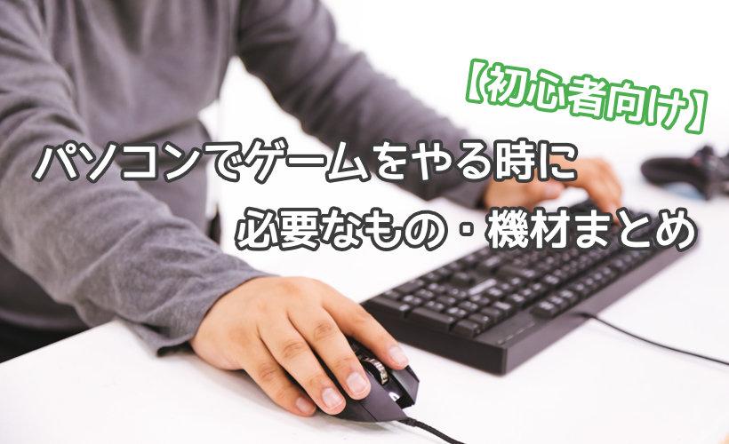 パソコンでゲームをやる時に必要なもの・機材まとめ【初心者向け】