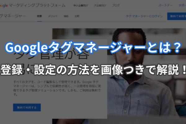 Googleタグマネージャーとは?登録・設定の方法を画像つきで解説!