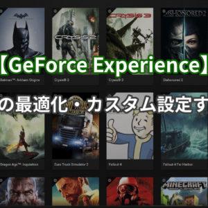 【GeForce Experience】ゲームの最適化・カスタム設定する方法