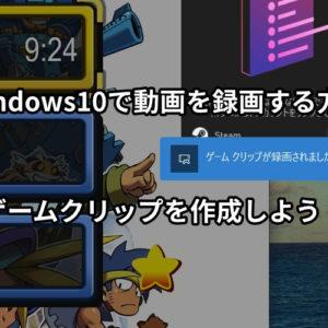 Windows10で動画を録画する方法【ゲームクリップを作成しよう!】