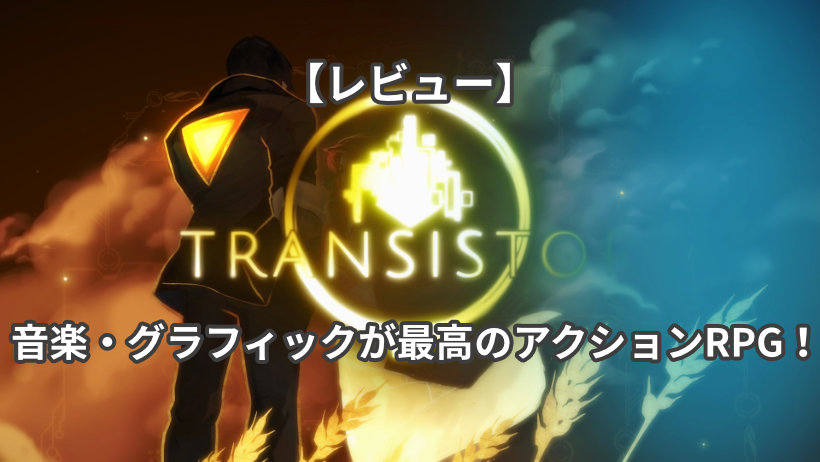 【レビュー:Transistor】音楽・グラフィックが最高のアクションRPG!