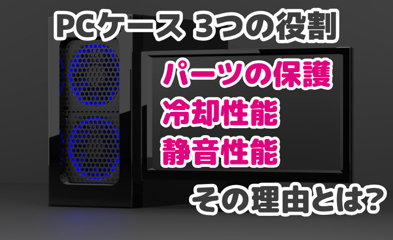PCケースの3つの役割 – パーツの保護・冷却・静音に関わる理由とは?