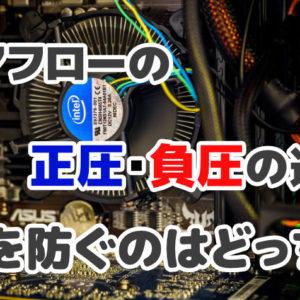 【PCケース】エアフローの正圧・負圧の違いとは?埃を防ぐのはどっち?