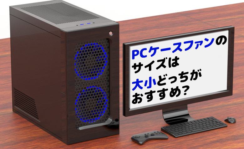 PCケースファンのサイズは大小どっちがおすすめ?【3つの違い】