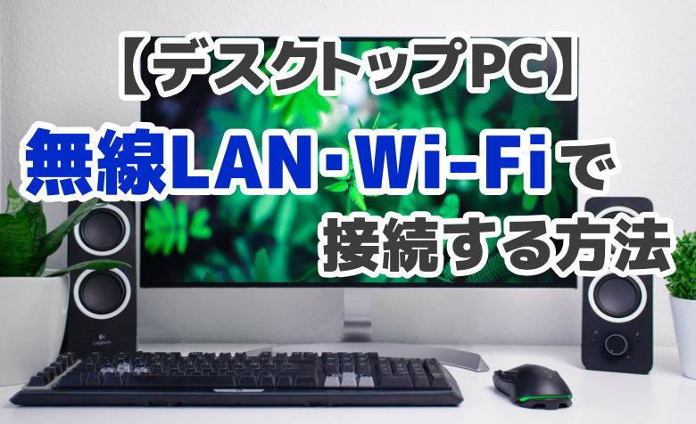 デスクトップPCを無線LAN・Wi-Fiでワイヤレス接続する方法【3選】