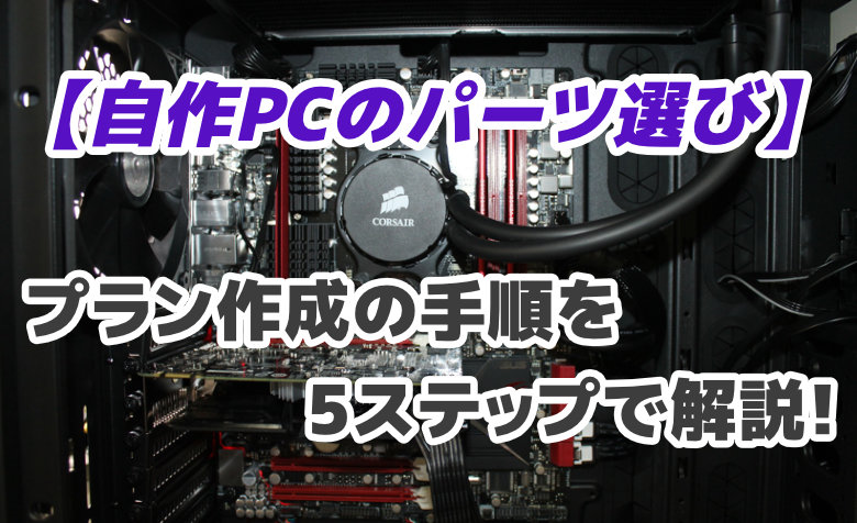 【自作PCのパーツ選び】プラン作成の手順を5ステップで解説!