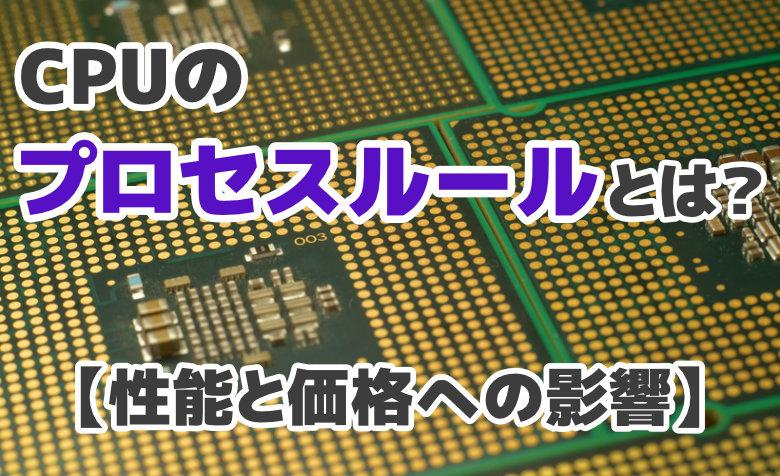 CPUのプロセスルールとは?【性能と価格への影響・7nmのインパクト】