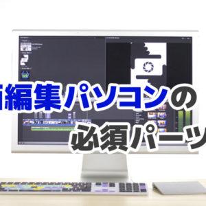 動画編集パソコンのパーツ選びをわかりやすく解説【必須パーツ3選】