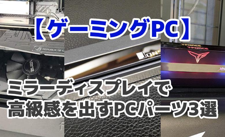 【ゲーミングPC】ミラーディスプレイで高級感を出すPCパーツ3選