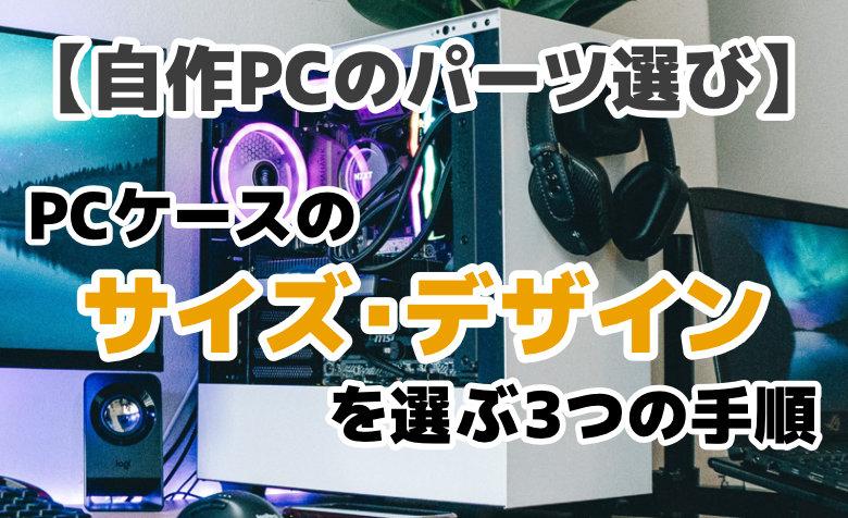 【自作PCのパーツ選び】PCケースのサイズ・デザインを選ぶ3つの手順