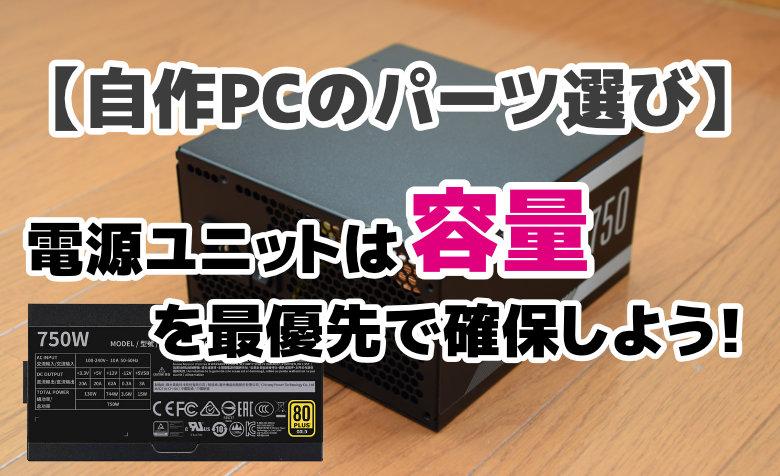 【自作PCのパーツ選び】電源ユニットは「容量」を最優先で確保しよう!
