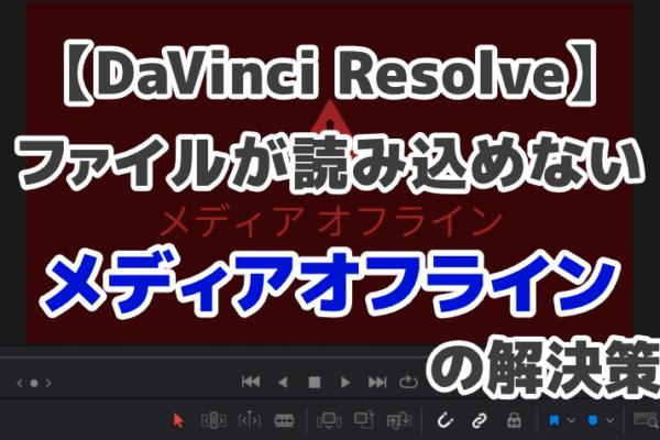 【DaVinci Resolve】ファイルが読み込めないメディアオフラインの解決策