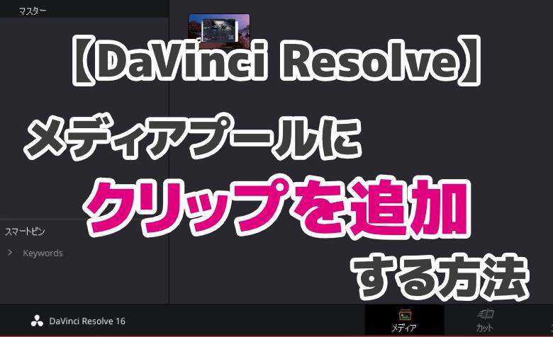 DaVinci Resolveの「メディアプール」に動画・クリップを追加する方法