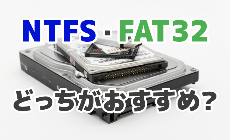 NTFS・FAT32はどっちがおすすめ?【ファイルシステムの選び方】
