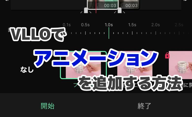 【画像あり】VLLOで動画の開始・終了時にアニメーションを追加する方法