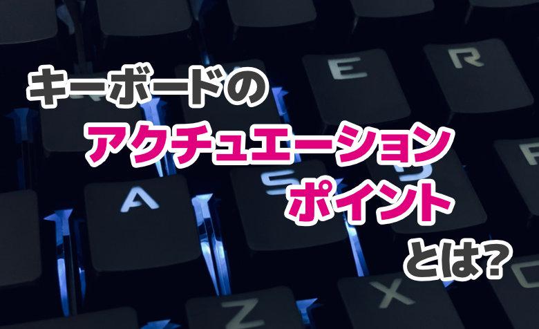 キーボードのアクチュエーションポイントとは?ゲームに影響あるの?