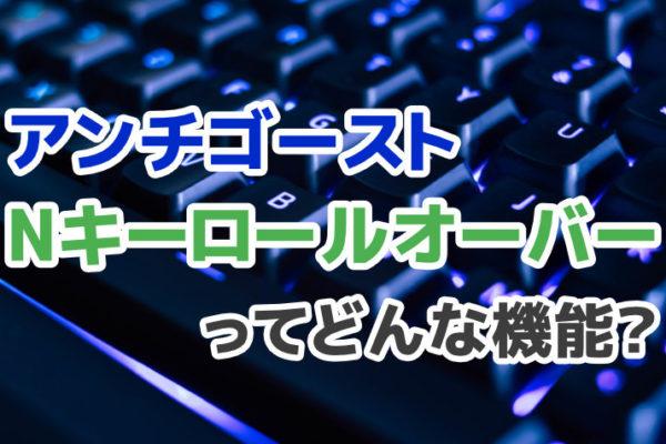 キーボードのアンチゴースト・Nキーロールオーバーってどんな機能?