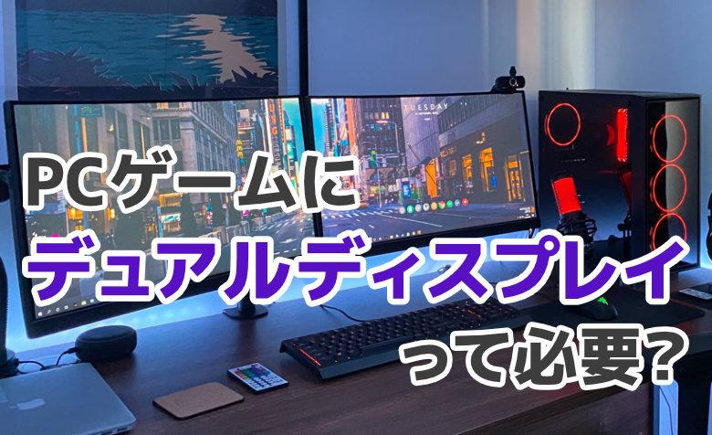PCゲームにデュアルディスプレイは必要?3つの利用シーンごとに解説!