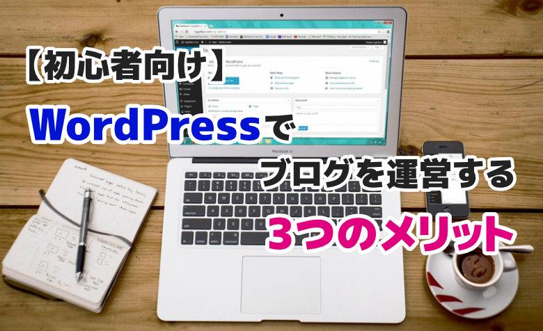 【初心者向け】WordPressでブログを運営する3つのメリットとは?