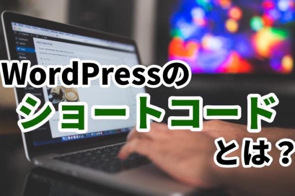 WordPressのショートコードとは?使い方をわかりやすく紹介【事例あり】
