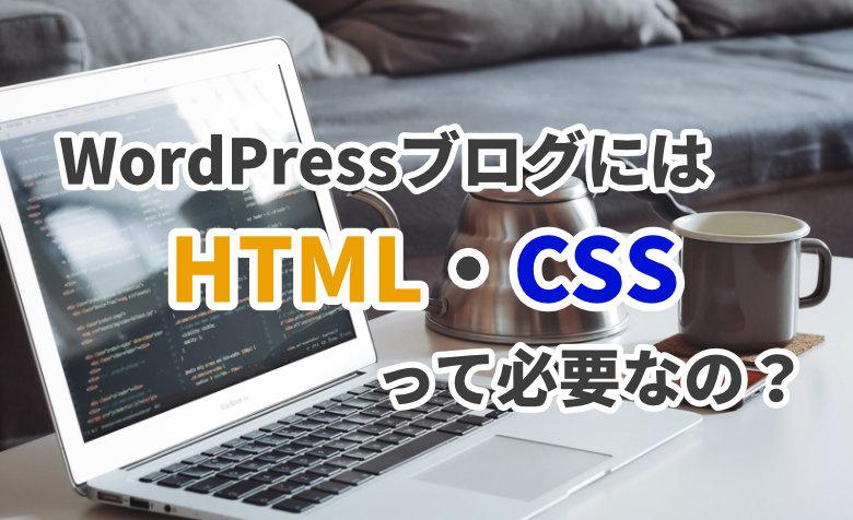 WordPressブログにはHTML・CSSって必要なの?初心者も使えるか解説!