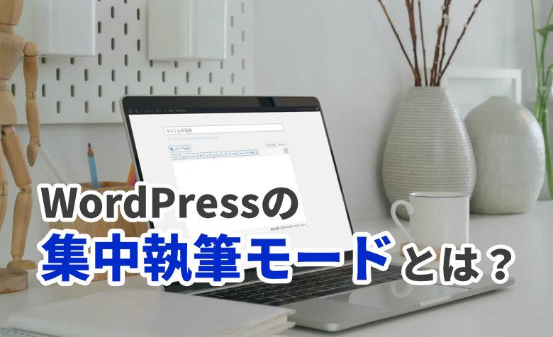 WordPressの集中執筆モードとは?意識を分散させずに記事を書く方法