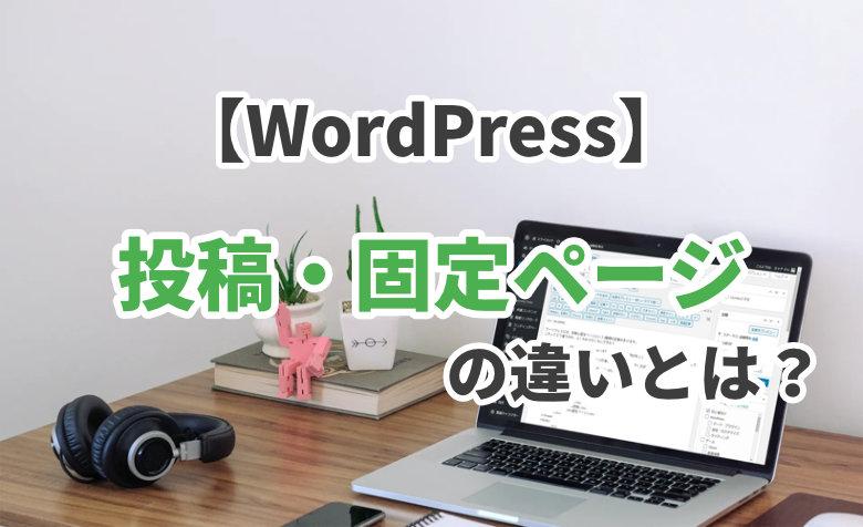 【WordPress】投稿と固定ページの違いとは?一覧表で比較してみた!