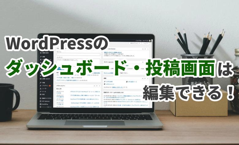 【WordPress】ダッシュボード・投稿画面を編集できるって知ってた?