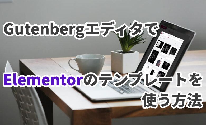 【WordPress】GutenbergエディタでElementorのテンプレートを使う方法