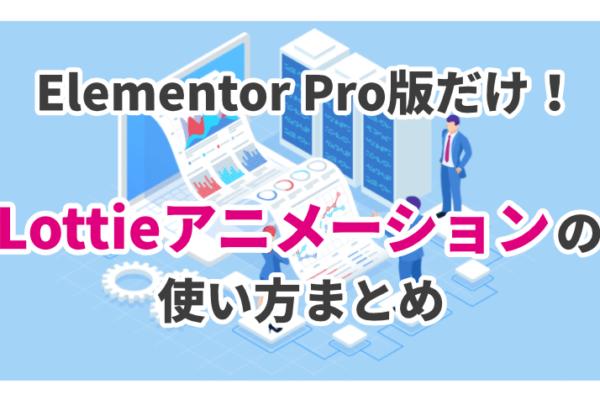 Elementor Pro版だけの機能「Lottieアニメーション」の使い方まとめ