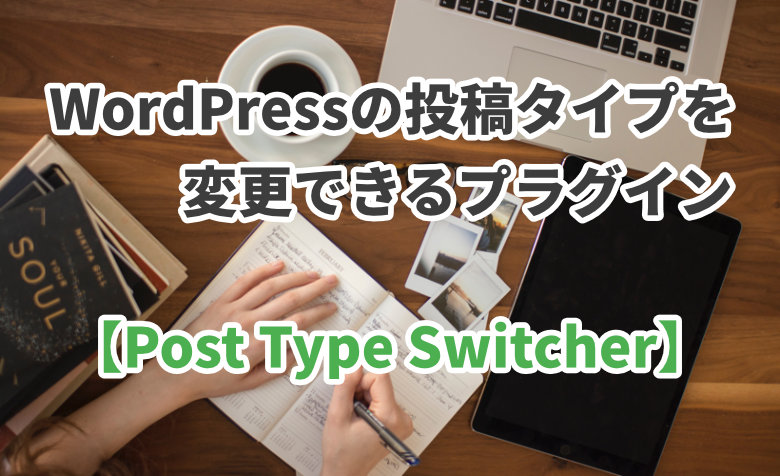 WordPressの投稿タイプを変更できるプラグイン【Post Type Switcher】