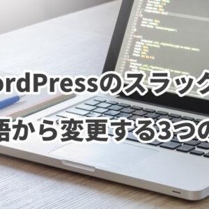 WordPressのスラッグを日本語から変更した方が良い3つの理由とは?