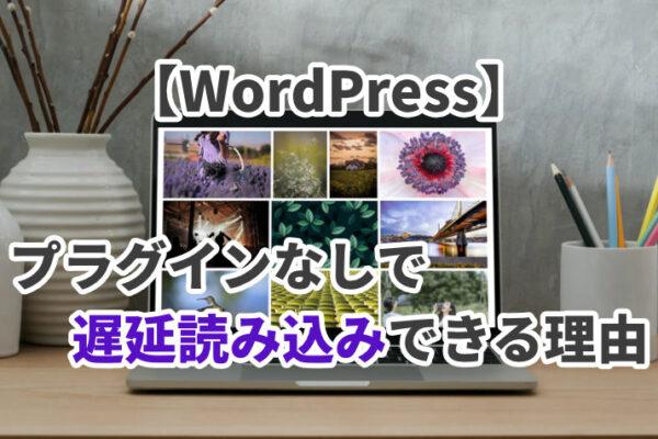 【WordPress】プラグインなしで画像・動画を遅延読み込みできる理由とは?
