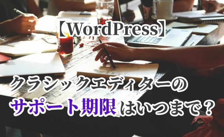 【WordPress】クラシックエディターのサポート期限はいつまで?
