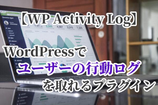 WordPressでユーザーの行動ログを取れるプラグイン【WP Activity Log】