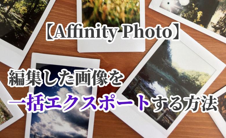 【Affinity Photo】編集した画像を一括エクスポートする方法