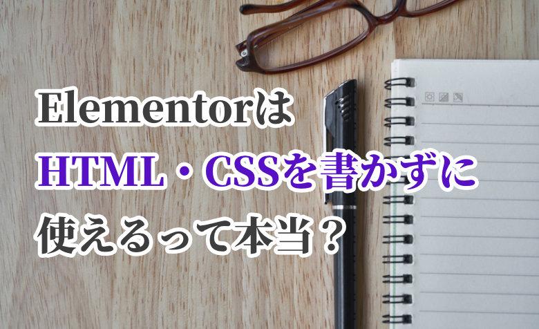ElementorはHTML・CSSのコーディングなしで使えるって本当?