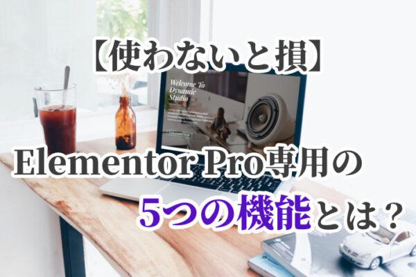 【使わないと損】有料のElementor Pro専用の5つの機能とは?