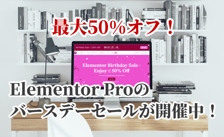 【2021年版】最大50%オフ!Elementor Proのバースデーセールが開催中