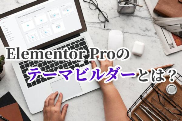 Elementor Proのテーマビルダーとは?機能から使い方まで解説!