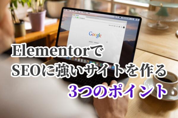ElementorでSEOに強いサイトを作る3つのポイント【検索順位の上げ方】