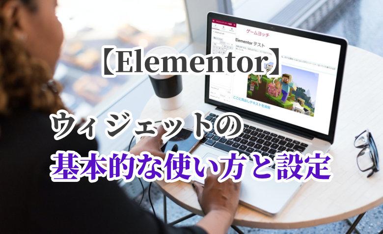 【Elementor】ウィジェットの基本的な使い方と設定をわかりやすく解説!