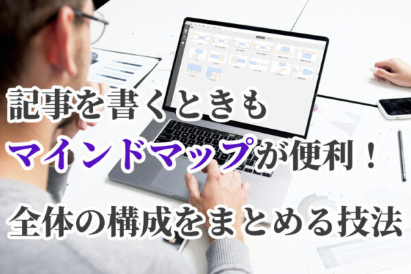 記事を書くときもマインドマップが便利!全体の構成をまとめる技法