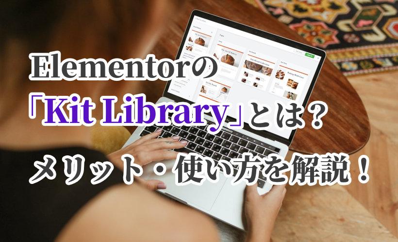 Elementorの「Kit Library」とは?メリット・使い方をわかりやすく解説!